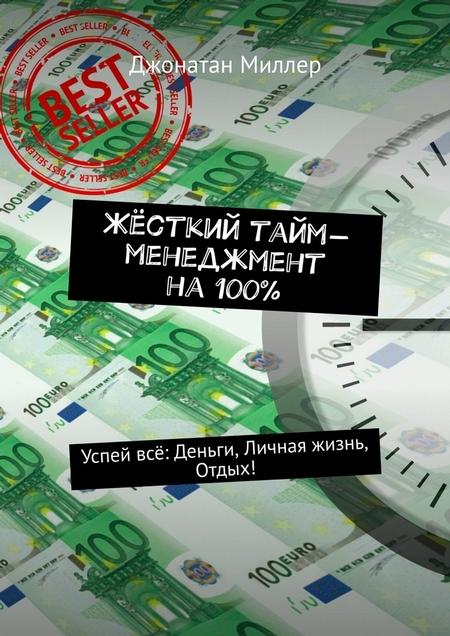 Жёсткий тайм-менеджмент на100%. Успей всё: Деньги, Личная жизнь, Отдых!