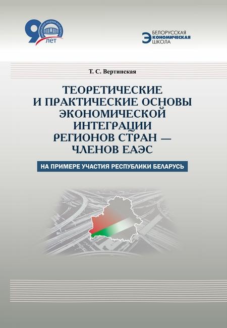 Теоретические и практические основы экономической интеграции регионов стран – членов ЕАЭС (на примере участия Республики Беларусь)