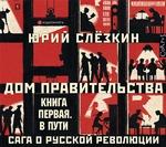 Дом правительства. Сага о русской революции. Книга первая. В пути