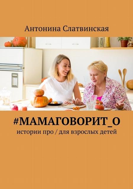 #мамаговорит_о. Истории про / для взрослых детей