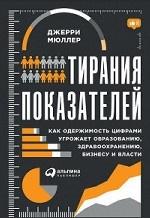 Тирания показателей.Как одержимость цифрами угрожает образован.,здравоохран.,бизнесу и власти
