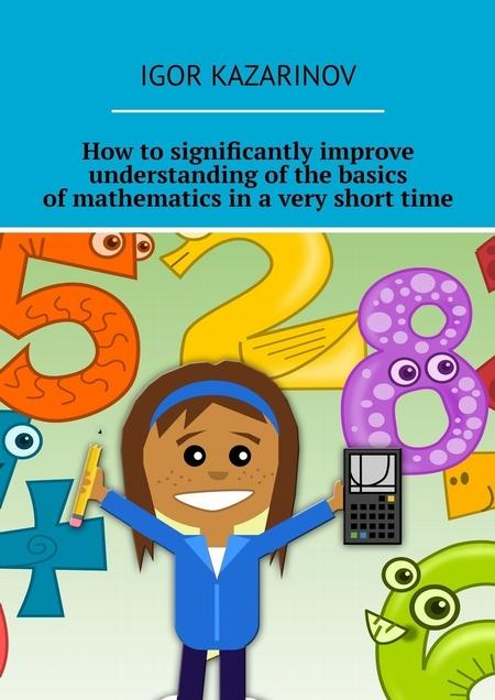 How tosignificantly improve understanding ofthe basics ofmathematics inavery shorttime