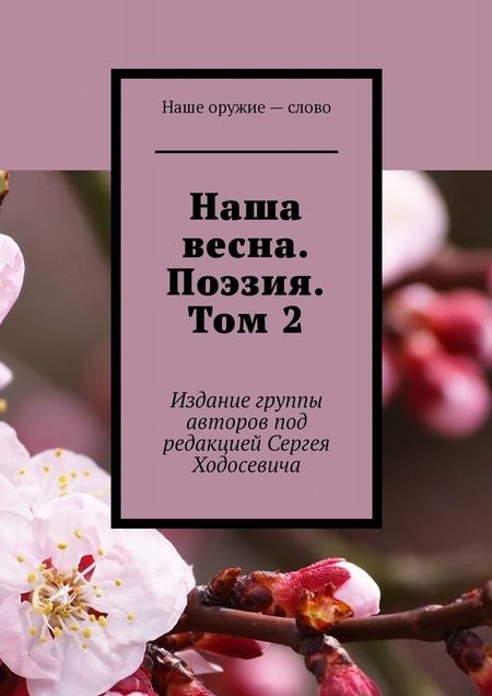 Наша весна. Поэзия. Том2. Издание группы авторов под редакцией Сергея Ходосевича