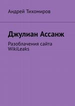 Джулиан Ассанж. Разоблачения сайта WikiLeaks