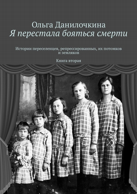 Я перестала бояться смерти. Истории переселенцев, репрессированных, их потомков иземляков. Книга вторая