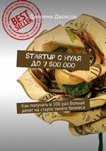 StartUp снуля до7500000. Как получать в100раз больше денег настарте твоего бизнеса