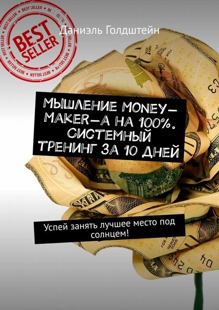 Мышление Money-Maker-а на100%. Системный тренинг за10дней. Успей занять лучшее место под солнцем!