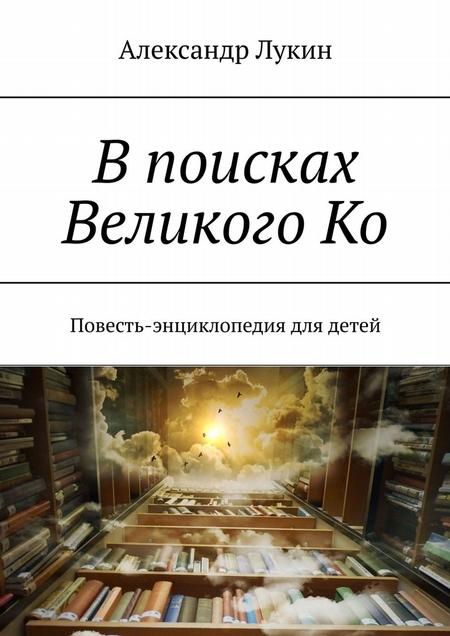 Впоисках ВеликогоКо. Повесть-энциклопедия для детей