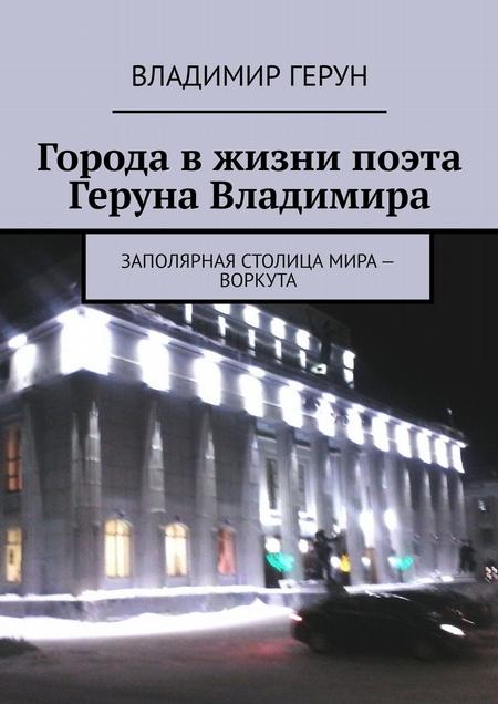 Города вжизни поэта Геруна Владимира. Заполярная столица мира – Воркута
