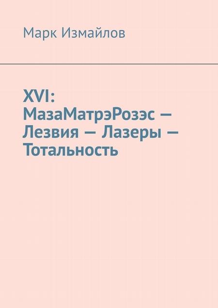 XVI: МазаМатрэРозэс– Лезвия– Лазеры– Тотальность
