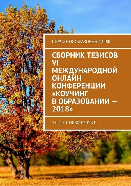 Сборник тезисов VI Международной онлайн конференции «Коучинг вобразовании– 2018». 13–15 ноября 2018 г