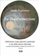 La Trasformazione: Sull`Eterno Corpo Glorioso Spirituale E Sul Nulla Eterno Infernale