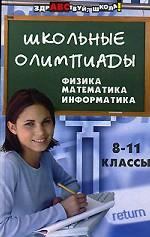 Школьные олимпиады. Физика. Математика. Информатика. 8-11 классы