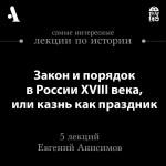 Закон и порядок в России XVIII века, или казнь как праздник (Лекции Arzamas)