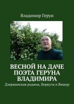 Весной надаче поэта Геруна Владимира. Дзержинская родина, Воркута иВишур ( Владимир Герун  )