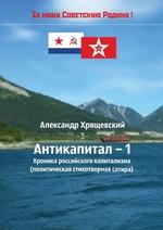 Антикапитал-1. Хроника российского капитализма (политическая стихотворная сатира)