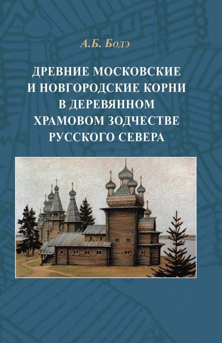 Древние московские и новгородские корни в деревянном храмовом зодчестве Русского Севера