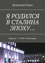 Я родился вСталина эпоху… Воркута– ГУЛАГ вЗаполярье ( Владимир Герун  )