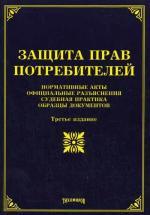 Защита прав потребителей. Нормативные акты, официальные разъяснения, судебная практика, образцы документов. 3-е издание