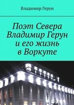 Поэт Севера Владимир Герун иего жизнь вВоркуте ( Владимир Герун  )