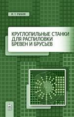 Круглопильные станки для распиловки бревен и брусьев. Уч. пособие, 2019г