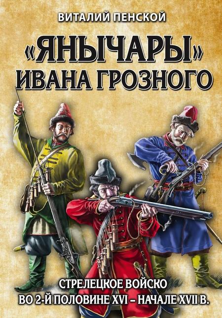«Янычары» Ивана Грозного. Стрелецкое войско во 2-й половине XVI – начале XVII в