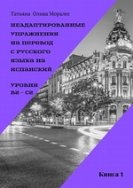 Неадаптированные упражнения наперевод срусского языка наиспанский. Уровень В2–С2. Книга 1 ( Татьяна Олива Моралес  )