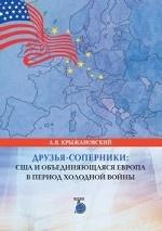 Друзья-соперники. США и объединяющаяся Европа в период холодной войны