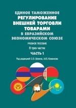 Единое таможенное регулирование внешней торговли товарами в Евразийском экономическом союзе. Учебное пособие. В 3-х частях. Часть 1