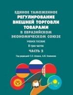 Единое таможенное регулирование внешней торговли товарами в Евразийском экономическом союзе. Учебное пособие. В 3-х частях. Часть 2