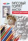 Конев Андрей Федорович, Маланов Илья Борисович. Гипсовый портрет маски. Учимся рисовать 100x143