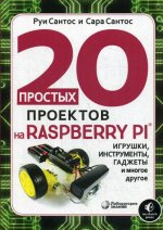 20 простых проектов на Raspberry Pi®. Игрушки, инструменты, гаджеты и многое другое