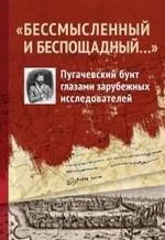 """"""" Бессмысленный и беспощадный. .. """" . Пугачевский бунт глазами зарубежных исследователей"""