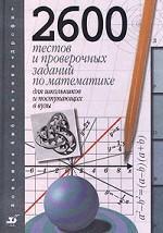2600 тестов и проверочных заданий по математике для школьников и поступающих в вузы