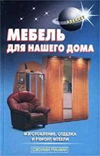 Мебель для нашего дома. Изготовление, отделка и ремонт мебели