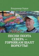 Песни поэта Севера– горнякам шахт Воркуты! ( Владимир Герун  )
