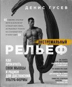 Денис Гусев. Экстремальный рельеф. Как прокачать свои мышцы и рацион для достижения ультра-формы