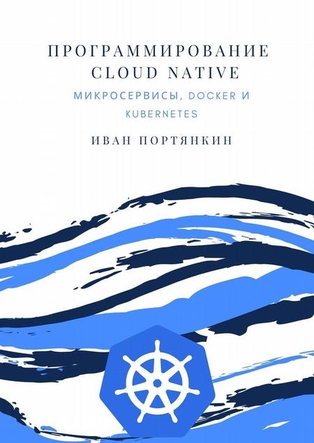 Программирование Cloud Native. Микросервисы, Docker иKubernetes
