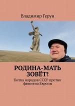 Родина-мать зовёт! Битва народов СССР против фашизма Европы ( Владимир Герун  )