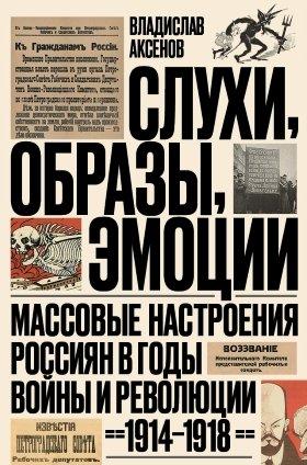 Слухи, образы, эмоции. Массовые настроения россиян в годы войны и революции (1914-1918)