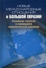 Новые международные отношения в Большой Евразии. Российская стратегия в меняющейся геополитической динамике