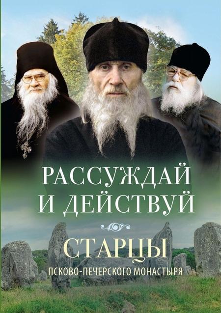 Рассуждай и действуй. Старцы Псково-Печерского монастыря о рассуждении