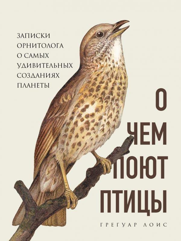 О чем поют птицы. Записки орнитолога о самых удивительных созданиях планеты