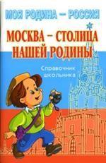 Москва - столица нашей Родины. Справочник школьника