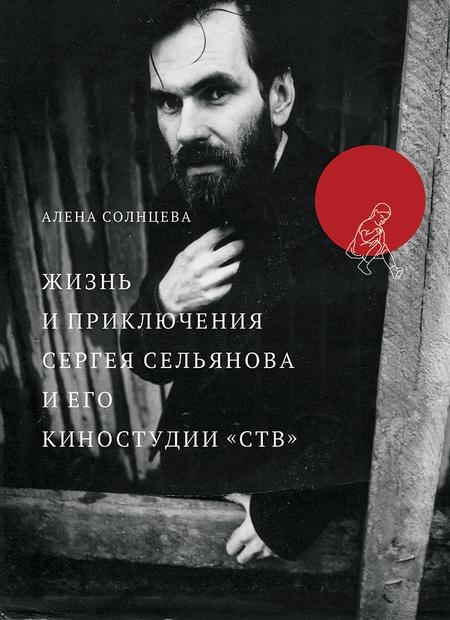 Жизнь и приключения Сергея Сельянова и его киностудии «СТВ», рассказанные им самим (с иллюстрациями)
