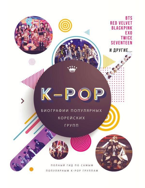 K-POP. Биографии популярных корейских групп. Полный гид по самым популярным К-РОР группам
