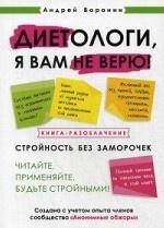 Диетологи, я вам не верю! Книга-разоблачение. Стройность без заморочек. Читайте, применяйте, будьте стройными!