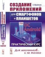 Создание приложений для смартфонов и планшетов под ОС Android. Практический курс. Для школьников...и не только