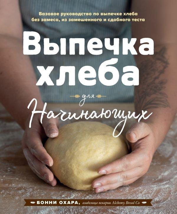 Выпечка хлеба для начинающих. Базовое руководство по выпечке хлеба без замеса, из замешенного и сдобного теста