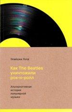 Как The Beatles уничтожили рок-н-ролл. Альтернативная история популярной музыки